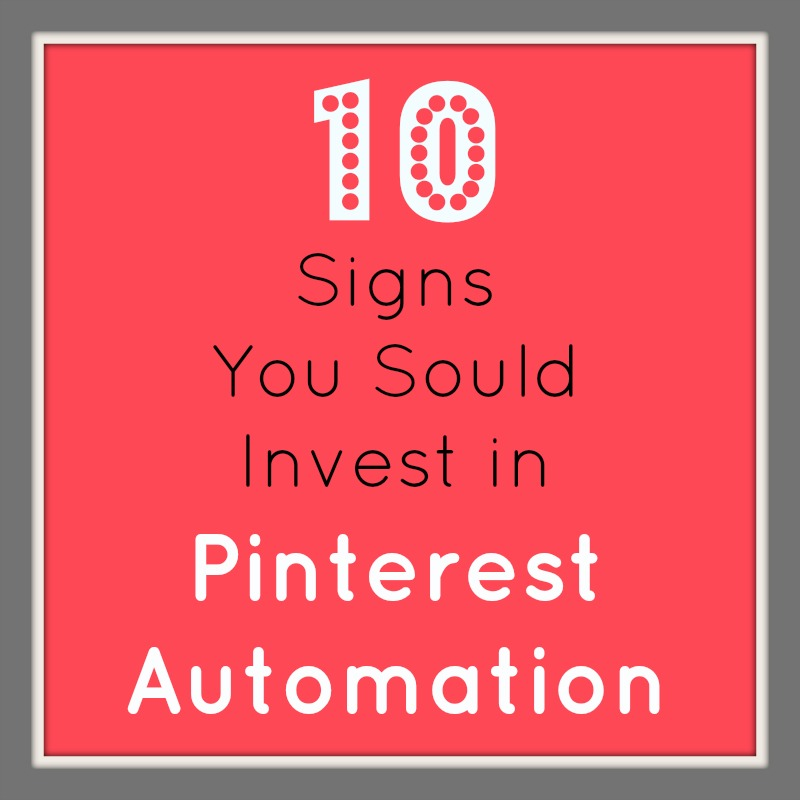 10 Signs You Should Invest in Pinterest Automation
