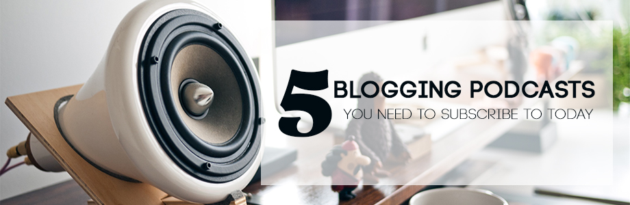 5 Blogging Podcasts You Need to Subscribe To Today