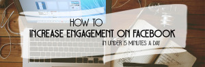 How to Increase Engagement on Facebook in Under 15 Minutes a Day